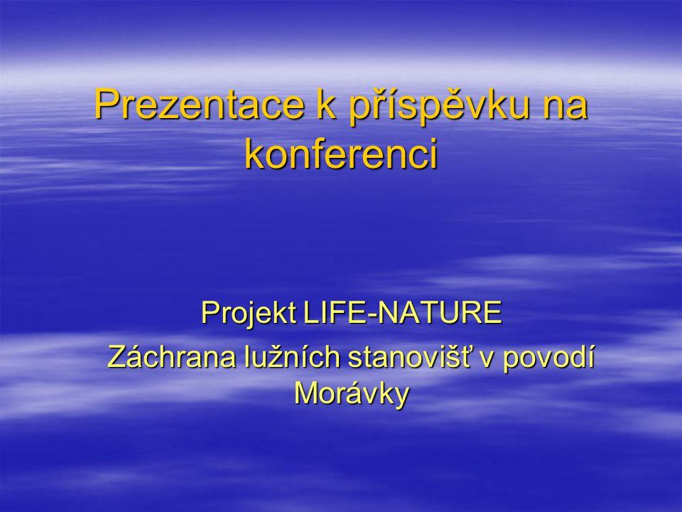 Prezentace k příspěvku na konferenci Projekt LIFE-NATURE Záchrana lužních stanovišť v povodí Morávky