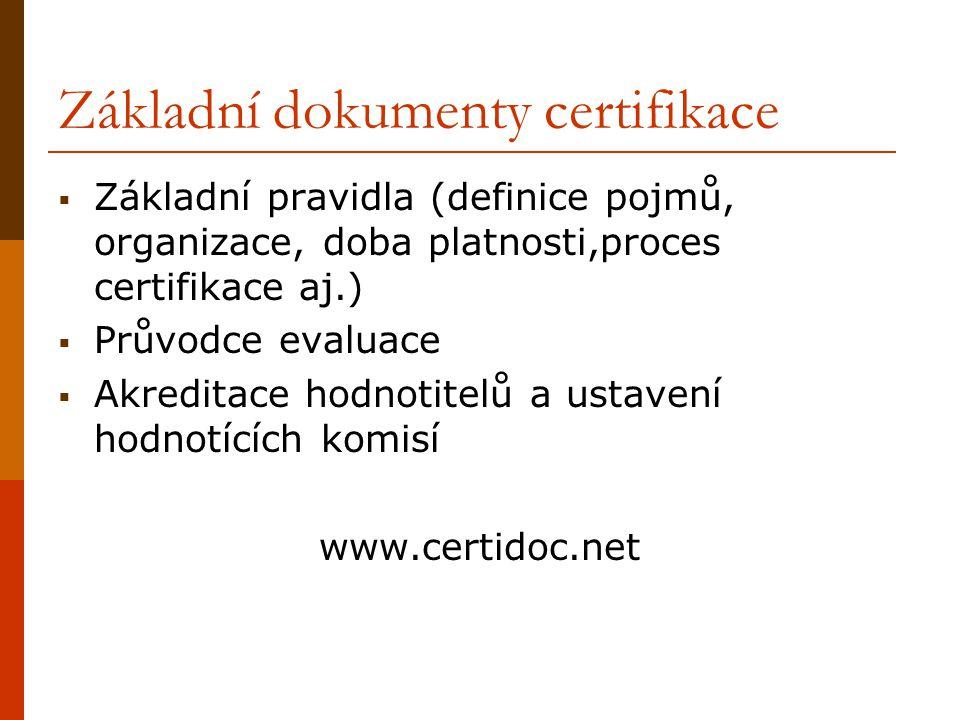 Základní dokumenty certifikace  Základní pravidla (definice pojmů, organizace, doba platnosti,proces certifikace aj.)  Průvodce evaluace  Akreditac