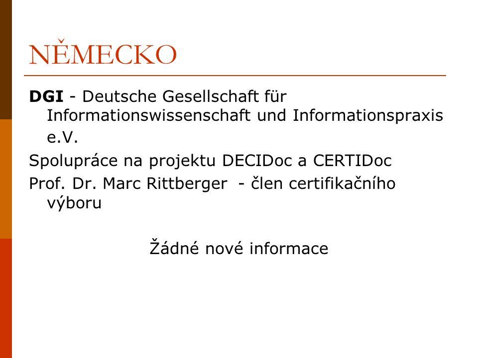 ŠPANĚLSKO SEDIC - Sociedad Española de Documentación e Información Científica Počátky certifikace již od roku 1997 1998 – oficiální působení v této oblasti (2001-2004 národní akreditace) 3 úrovně certifikace – technik – vyšší technik – expert – celkem 27 osob Účast v projektech DECIDoc a CERTIDoc Použití Evropského průvodce ve vzdělávacích projektech, studijních plánech, na VŠ V oblasti certifikace žádné nové informace