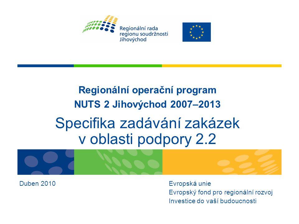 Regionální operační program NUTS 2 Jihovýchod 2007–2013 Specifika zadávání zakázek v oblasti podpory 2.2 Duben 2010Evropská unie Evropský fond pro reg