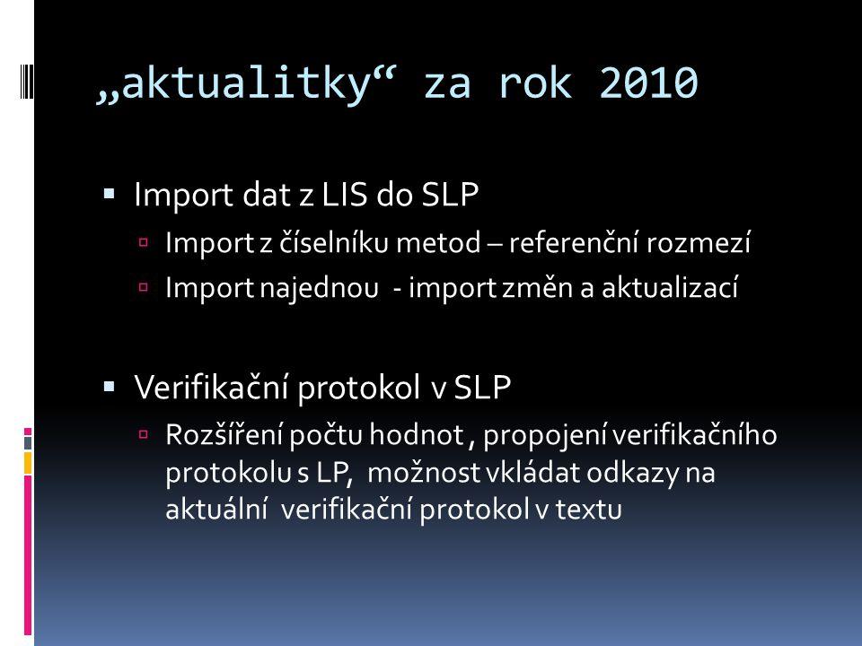 """""""aktualitky za rok 2010  Import dat z LIS do SLP  Import z číselníku metod – referenční rozmezí  Import najednou - import změn a aktualizací  Verifikační protokol v SLP  Rozšíření počtu hodnot, propojení verifikačního protokolu s LP, možnost vkládat odkazy na aktuální verifikační protokol v textu"""