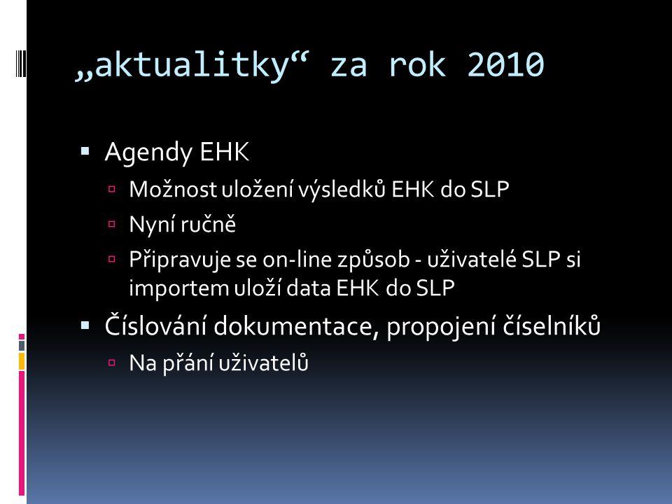 """""""aktualitky za rok 2010  Agendy EHK  Možnost uložení výsledků EHK do SLP  Nyní ručně  Připravuje se on-line způsob - uživatelé SLP si importem uloží data EHK do SLP  Číslování dokumentace, propojení číselníků  Na přání uživatelů"""