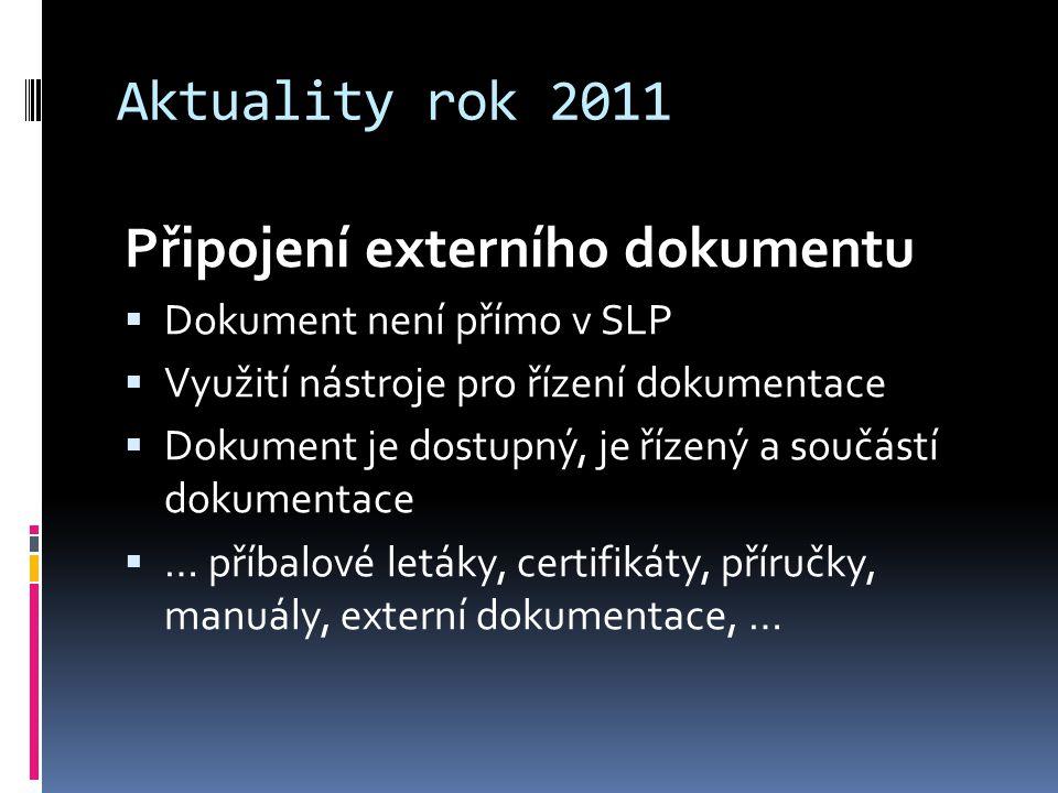 Aktuality rok 2011 Připojení externího dokumentu  Dokument není přímo v SLP  Využití nástroje pro řízení dokumentace  Dokument je dostupný, je řízený a součástí dokumentace  … příbalové letáky, certifikáty, příručky, manuály, externí dokumentace, …