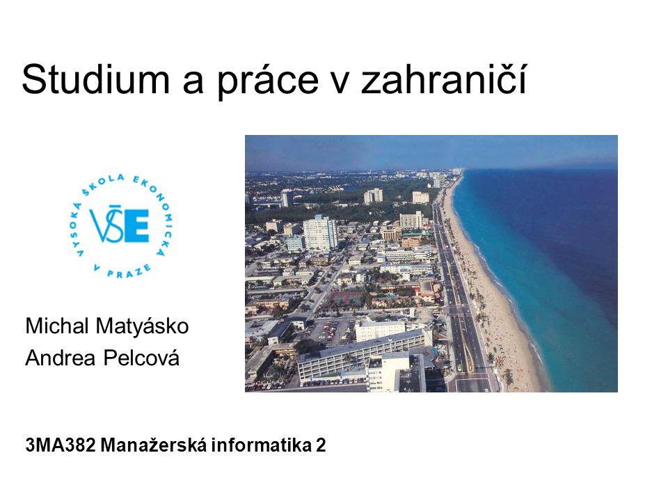 Studium a práce v zahraničí Michal Matyásko Andrea Pelcová 3MA382 Manažerská informatika 2