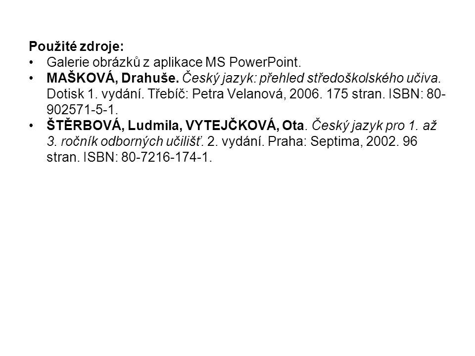 Použité zdroje: •Galerie obrázků z aplikace MS PowerPoint. •MAŠKOVÁ, Drahuše. Český jazyk: přehled středoškolského učiva. Dotisk 1. vydání. Třebíč: Pe
