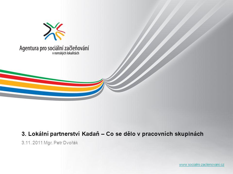 www.socialni-zaclenovani.cz 3. Lokální partnerství Kadaň – Co se dělo v pracovních skupinách 3.11. 2011 Mgr. Petr Dvořák