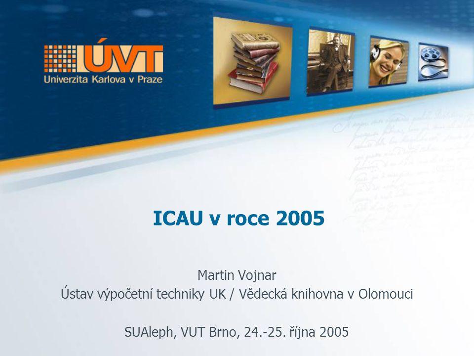 ICAU v roce 2005 Martin Vojnar Ústav výpočetní techniky UK / Vědecká knihovna v Olomouci SUAleph, VUT Brno, 24.-25.