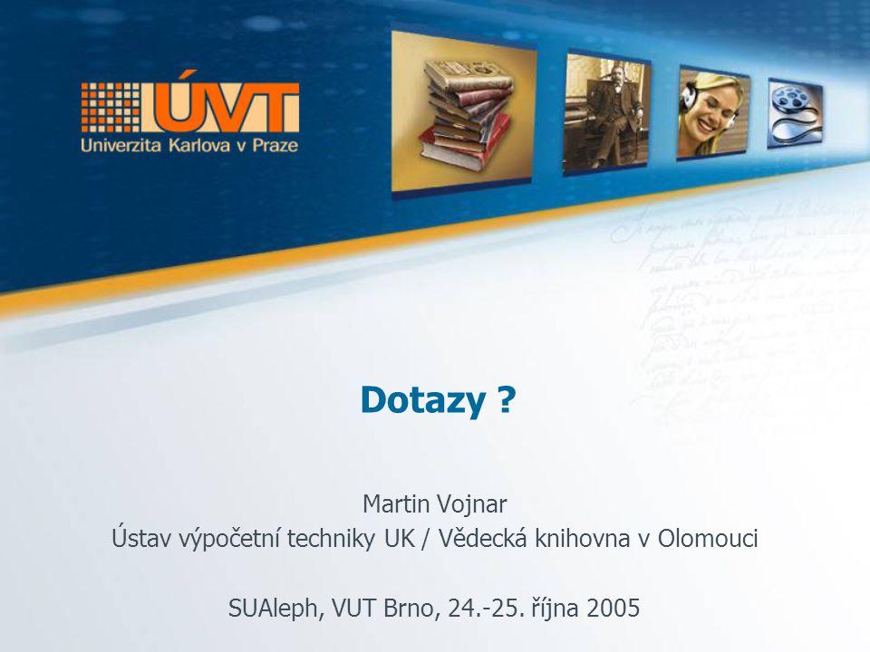 Dotazy ? Martin Vojnar Ústav výpočetní techniky UK / Vědecká knihovna v Olomouci SUAleph, VUT Brno, 24.-25. října 2005