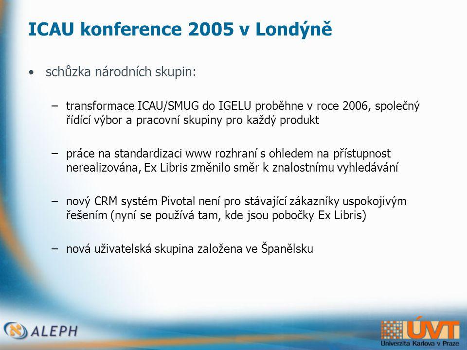 ICAU konference 2005 v Londýně •schůzka národních skupin: –transformace ICAU/SMUG do IGELU proběhne v roce 2006, společný řídící výbor a pracovní skupiny pro každý produkt –práce na standardizaci www rozhraní s ohledem na přístupnost nerealizována, Ex Libris změnilo směr k znalostnímu vyhledávání –nový CRM systém Pivotal není pro stávající zákazníky uspokojivým řešením (nyní se používá tam, kde jsou pobočky Ex Libris) –nová uživatelská skupina založena ve Španělsku