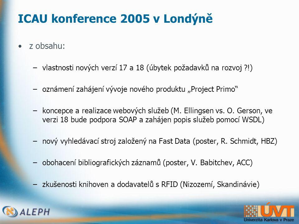 """ICAU konference 2005 v Londýně •z obsahu: –vlastnosti nových verzí 17 a 18 (úbytek požadavků na rozvoj !) –oznámení zahájení vývoje nového produktu """"Project Primo –koncepce a realizace webových služeb (M."""