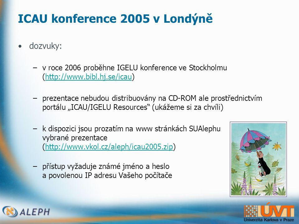 """ICAU konference 2005 v Londýně •dozvuky: –v roce 2006 proběhne IGELU konference ve Stockholmu (http://www.bibl.hj.se/icau)http://www.bibl.hj.se/icau –prezentace nebudou distribuovány na CD-ROM ale prostřednictvím portálu """"ICAU/IGELU Resources (ukážeme si za chvíli) –k dispozici jsou prozatím na www stránkách SUAlephu vybrané prezentace (http://www.vkol.cz/aleph/icau2005.zip)http://www.vkol.cz/aleph/icau2005.zip –přístup vyžaduje známé jméno a heslo a povolenou IP adresu Vašeho počítače"""