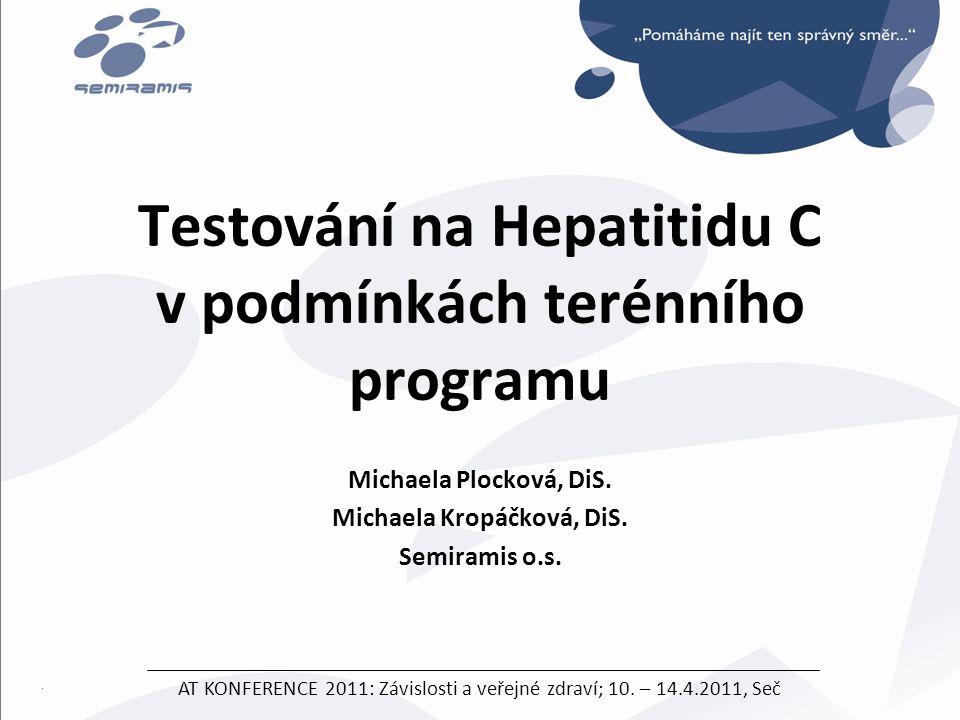 Testování na Hepatitidu C v podmínkách terénního programu Michaela Plocková, DiS. Michaela Kropáčková, DiS. Semiramis o.s. AT KONFERENCE 2011: Závislo