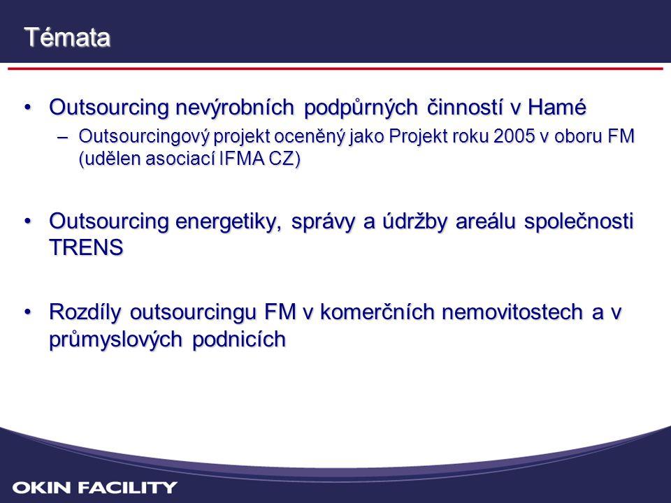 •Outsourcing nevýrobních podpůrných činností v Hamé –Outsourcingový projekt oceněný jako Projekt roku 2005 v oboru FM (udělen asociací IFMA CZ) •Outsourcing energetiky, správy a údržby areálu společnosti TRENS •Rozdíly outsourcingu FM v komerčních nemovitostech a v průmyslových podnicích Témata