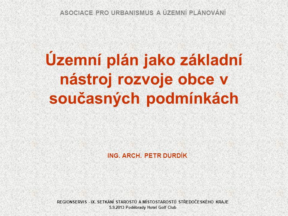 Územní plán jako základní nástroj rozvoje obce v současných podmínkách ASOCIACE PRO URBANISMUS A ÚZEMNÍ PLÁNOVÁNÍ REGIONSERVIS - IX. SETKÁNÍ STAROSTŮ