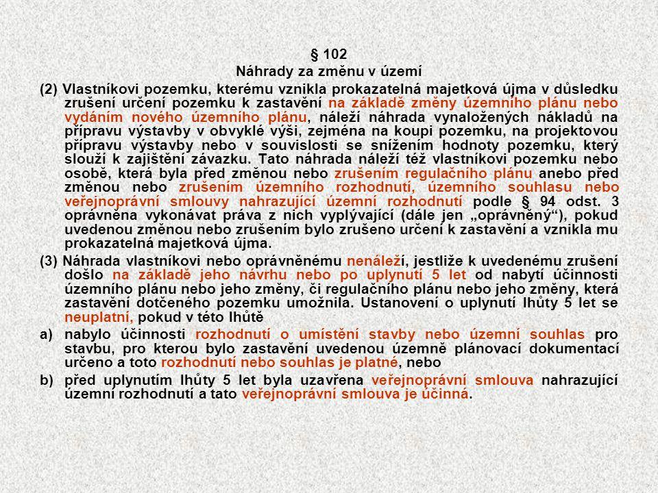 § 102 Náhrady za změnu v území (2) Vlastníkovi pozemku, kterému vznikla prokazatelná majetková újma v důsledku zrušení určení pozemku k zastavění na z