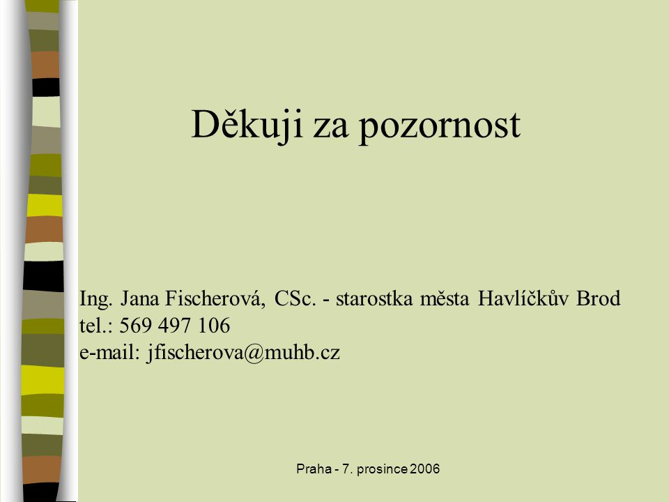 Praha - 7. prosince 2006 Děkuji za pozornost Ing. Jana Fischerová, CSc. - starostka města Havlíčkův Brod tel.: 569 497 106 e-mail: jfischerova@muhb.cz