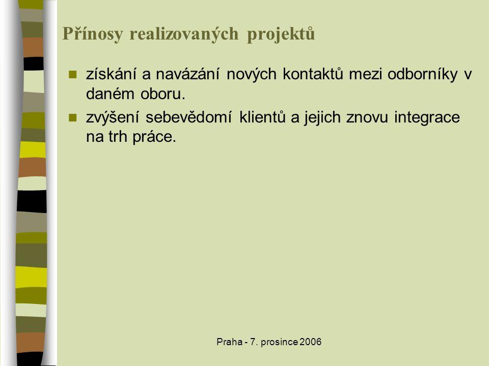 Praha - 7. prosince 2006 Přínosy realizovaných projektů  získání a navázání nových kontaktů mezi odborníky v daném oboru.  zvýšení sebevědomí klient