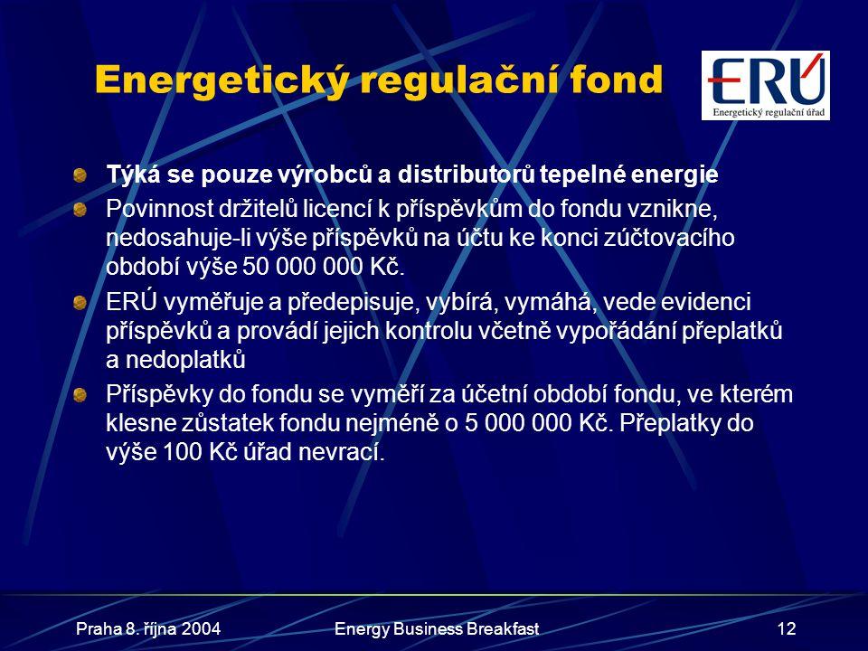 Praha 8. října 2004Energy Business Breakfast12 Energetický regulační fond Týká se pouze výrobců a distributorů tepelné energie Povinnost držitelů lice