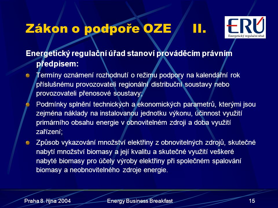 Praha 8. října 2004Energy Business Breakfast15 Zákon o podpoře OZEII. Energetický regulační úřad stanoví prováděcím právním předpisem: Termíny oznámen