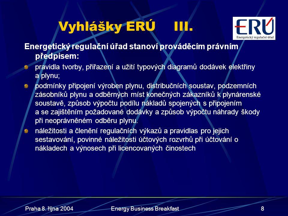 Praha 8. října 2004Energy Business Breakfast8 Vyhlášky ERÚIII. Energetický regulační úřad stanoví prováděcím právním předpisem: pravidla tvorby, přiřa