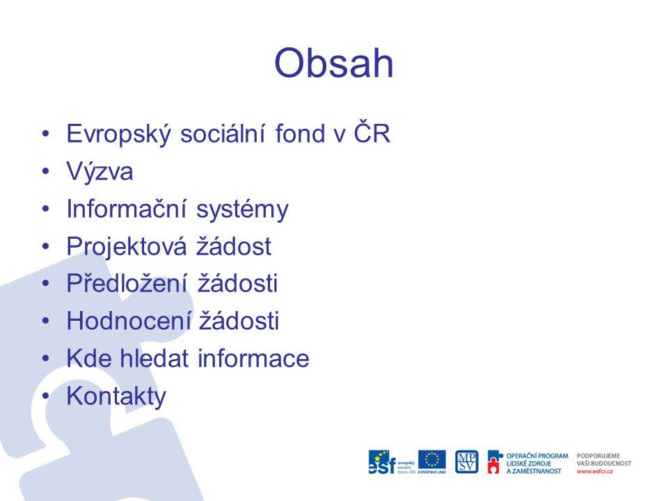 Obsah •Evropský sociální fond v ČR •Výzva •Informační systémy •Projektová žádost •Předložení žádosti •Hodnocení žádosti •Kde hledat informace •Kontakt