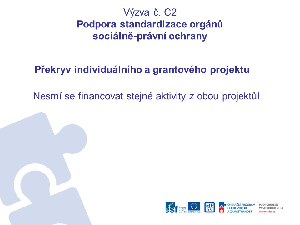 Výzva č. C2 Podpora standardizace orgánů sociálně-právní ochrany Překryv individuálního a grantového projektu Nesmí se financovat stejné aktivity z ob