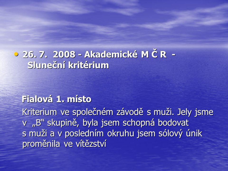"""• 26. 7. 2008 - Akademické M Č R - Sluneční kritérium Fialová 1. místo Fialová 1. místo Kriterium ve společném závodě s muži. Jely jsme v """"B"""" skupině,"""