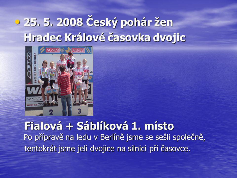 • 25. 5. 2008 Český pohár žen Hradec Králové časovka dvojic Hradec Králové časovka dvojic Fialová + Sáblíková 1. místo Po přípravě na ledu v Berlíně j