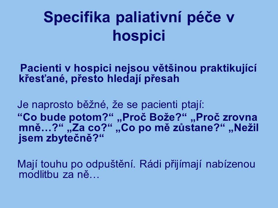 Specifika paliativní péče v hospici Pacienti v hospici nejsou většinou praktikující křesťané, přesto hledají přesah Je naprosto běžné, že se pacienti