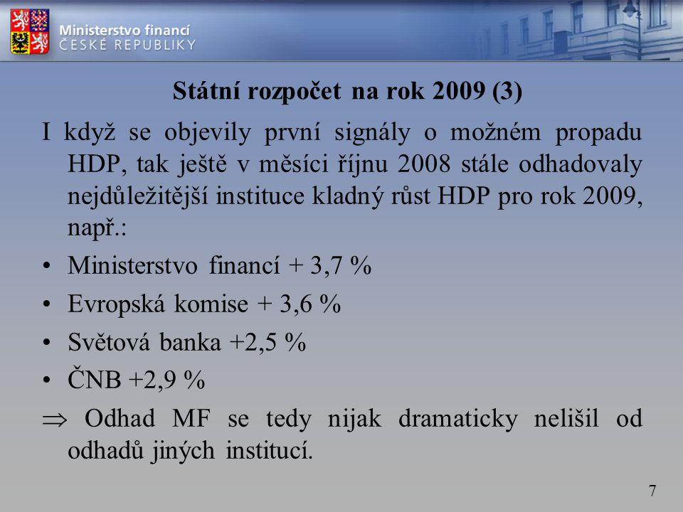 7 Státní rozpočet na rok 2009 (3) I když se objevily první signály o možném propadu HDP, tak ještě v měsíci říjnu 2008 stále odhadovaly nejdůležitější instituce kladný růst HDP pro rok 2009, např.: •Ministerstvo financí + 3,7 % •Evropská komise + 3,6 % •Světová banka +2,5 % •ČNB +2,9 %  Odhad MF se tedy nijak dramaticky nelišil od odhadů jiných institucí.