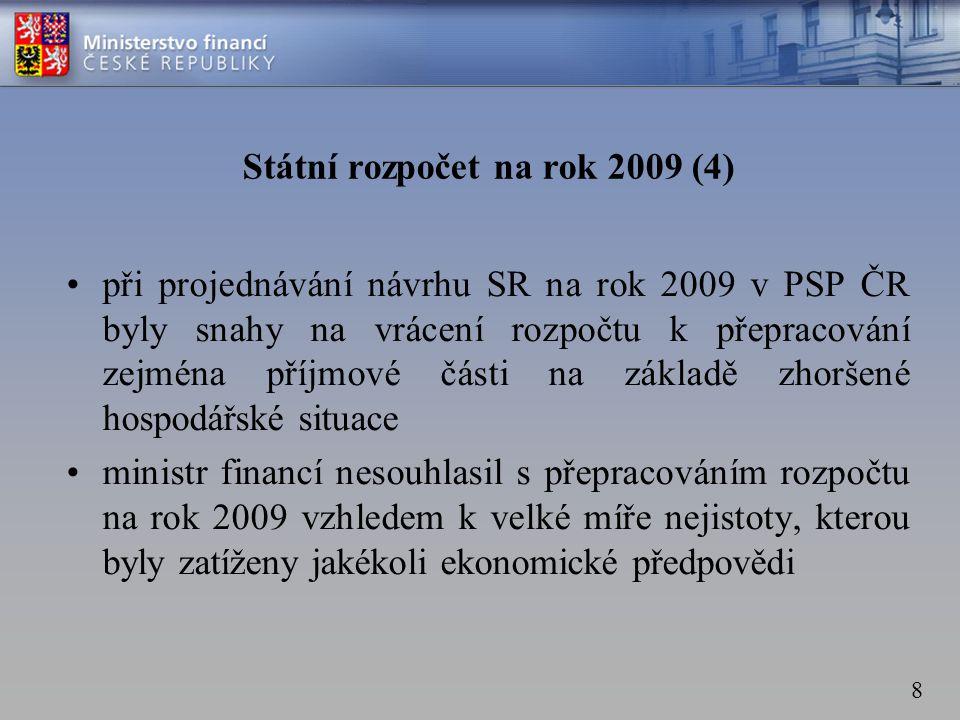 8 Státní rozpočet na rok 2009 (4) •při projednávání návrhu SR na rok 2009 v PSP ČR byly snahy na vrácení rozpočtu k přepracování zejména příjmové části na základě zhoršené hospodářské situace •ministr financí nesouhlasil s přepracováním rozpočtu na rok 2009 vzhledem k velké míře nejistoty, kterou byly zatíženy jakékoli ekonomické předpovědi