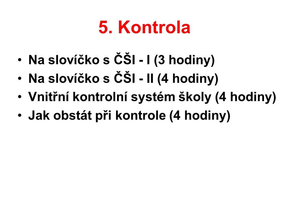 5. Kontrola •N•Na slovíčko s ČŠI - I (3 hodiny) •N•Na slovíčko s ČŠI - II (4 hodiny) •V•Vnitřní kontrolní systém školy (4 hodiny) •J•Jak obstát při ko