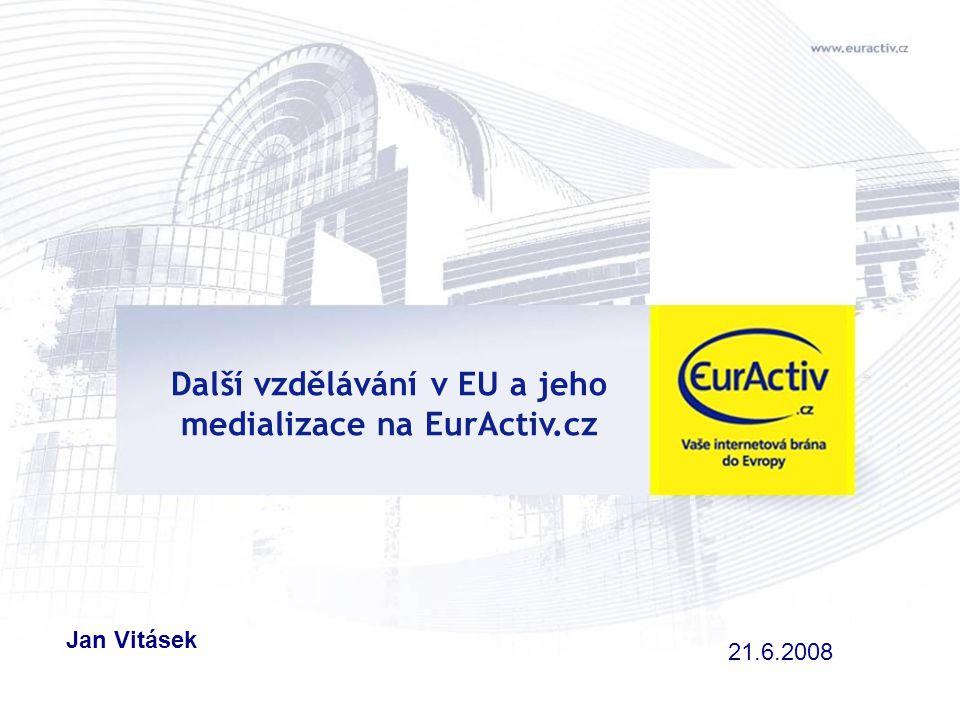 Další vzdělávání v EU a jeho medializace na EurActiv.cz Jan Vitásek 21.6.2008