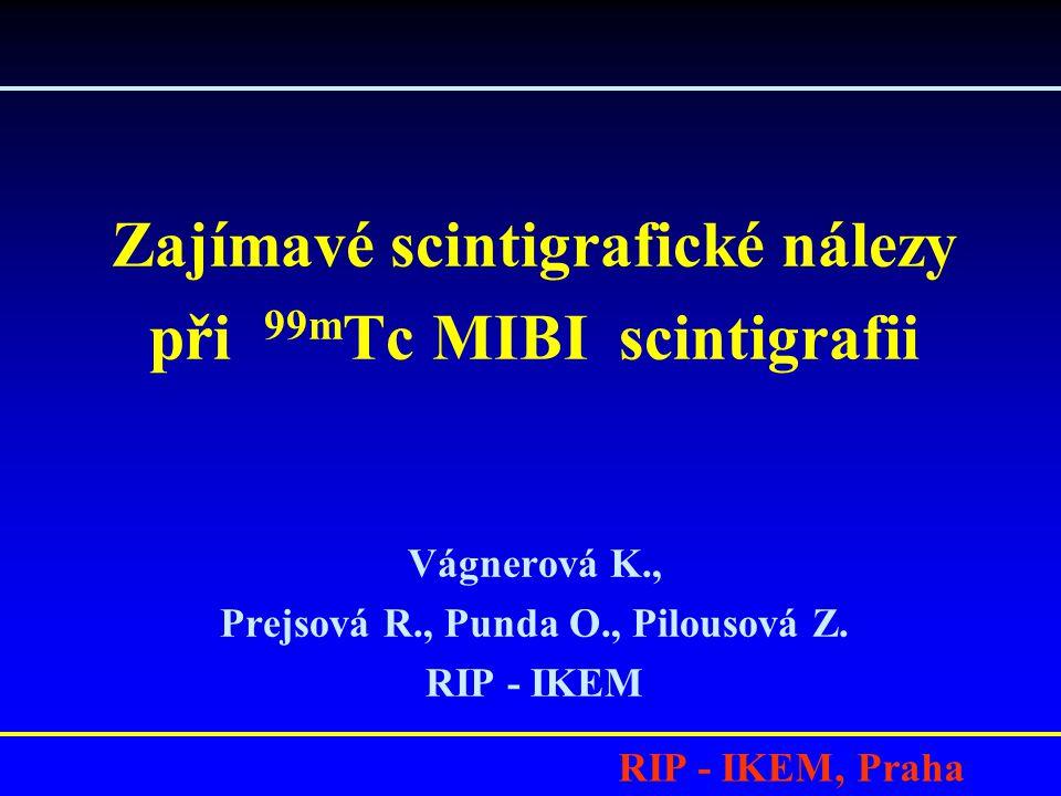 RIP - IKEM, Praha Zajímavé scintigrafické nálezy při 99m Tc MIBI scintigrafii Vágnerová K., Prejsová R., Punda O., Pilousová Z.