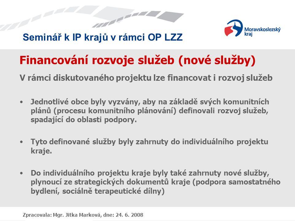 Seminář k IP krajů v rámci OP LZZ Zpracovala: Mgr. Jitka Marková, dne: 24. 6. 2008 Financování rozvoje služeb (nové služby) V rámci diskutovaného proj