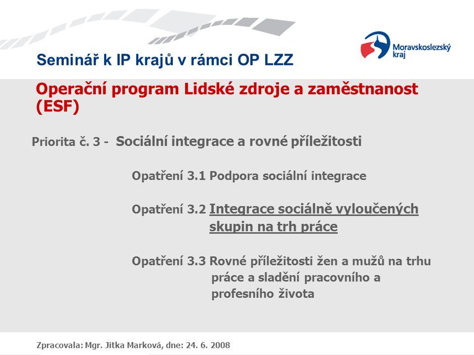 Seminář k IP krajů v rámci OP LZZ Zpracovala: Mgr. Jitka Marková, dne: 24. 6. 2008 Operační program Lidské zdroje a zaměstnanost (ESF) Priorita č. 3