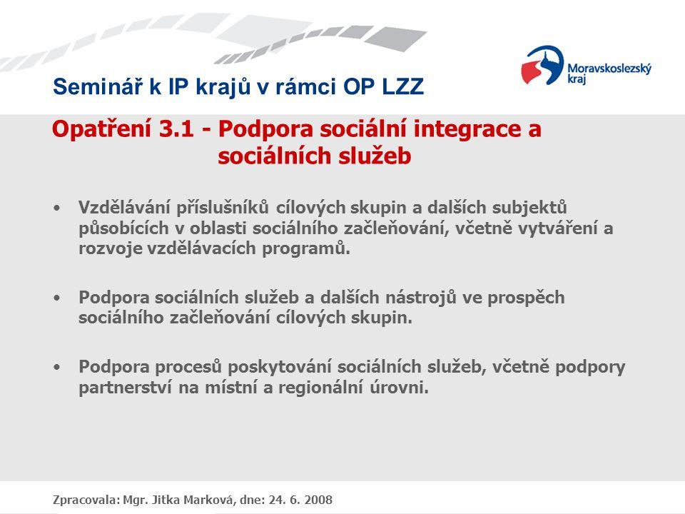 Seminář k IP krajů v rámci OP LZZ Zpracovala: Mgr. Jitka Marková, dne: 24. 6. 2008 Opatření 3.1 - Podpora sociální integrace a sociálních služeb •Vzdě