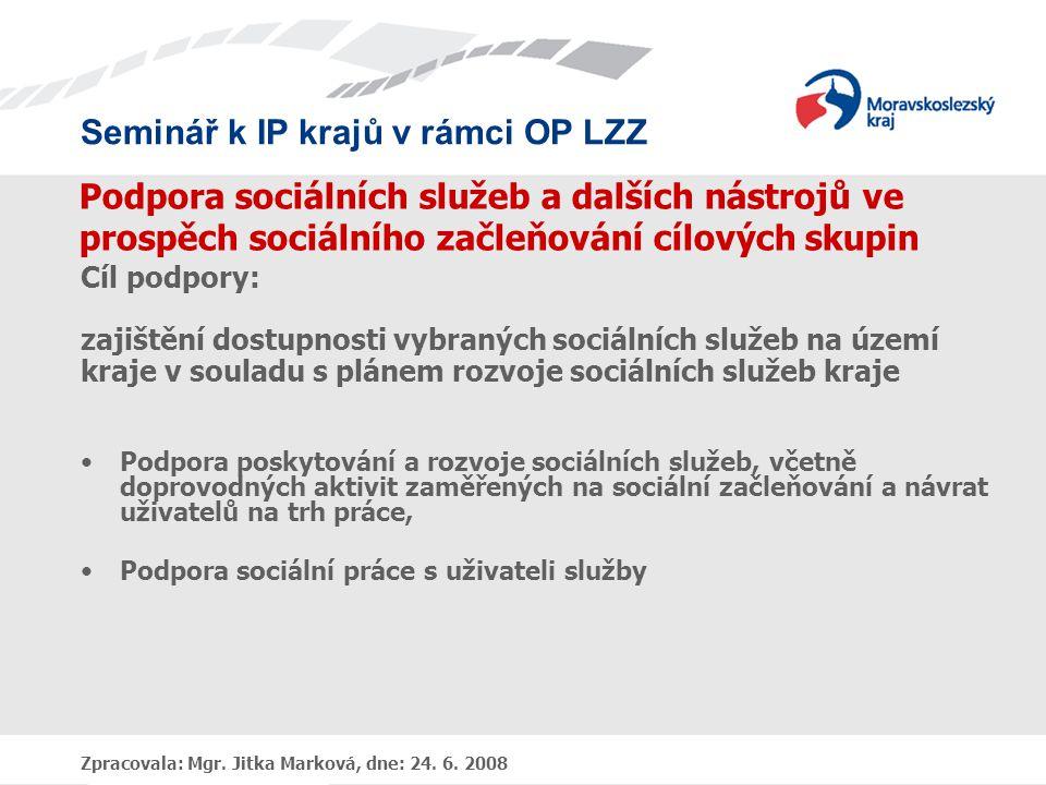Seminář k IP krajů v rámci OP LZZ Zpracovala: Mgr. Jitka Marková, dne: 24. 6. 2008 Podpora sociálních služeb a dalších nástrojů ve prospěch sociálního