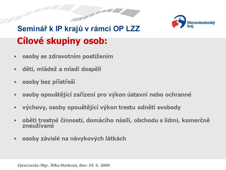 Seminář k IP krajů v rámci OP LZZ Zpracovala: Mgr. Jitka Marková, dne: 24. 6. 2008 Cílové skupiny osob: •osoby se zdravotním postižením •děti, mládež