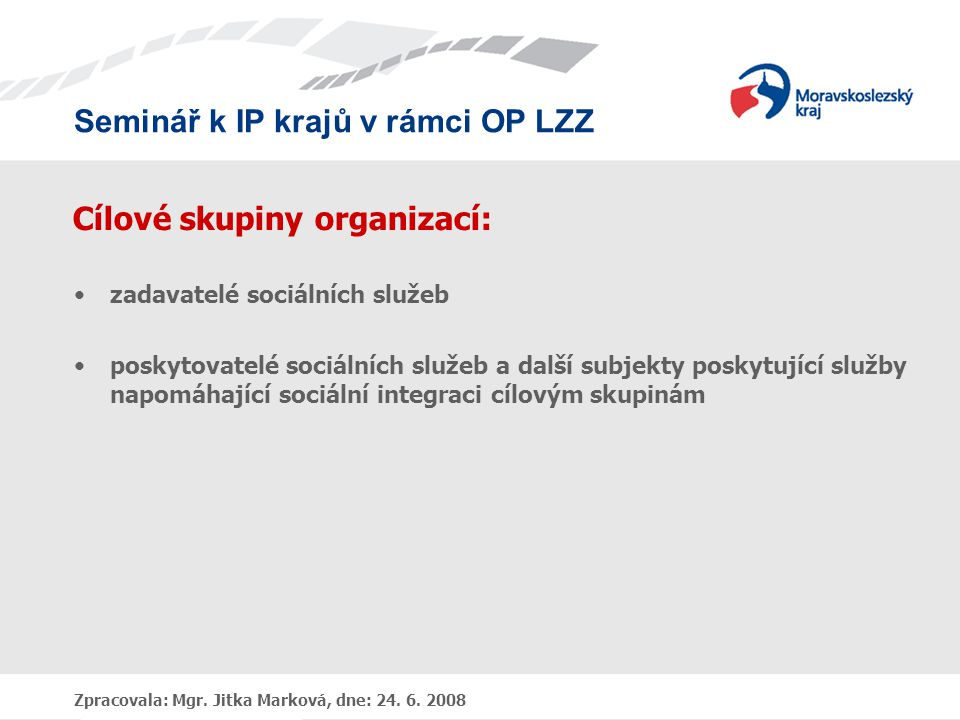 Seminář k IP krajů v rámci OP LZZ Zpracovala: Mgr. Jitka Marková, dne: 24. 6. 2008 Cílové skupiny organizací: •zadavatelé sociálních služeb •poskytova