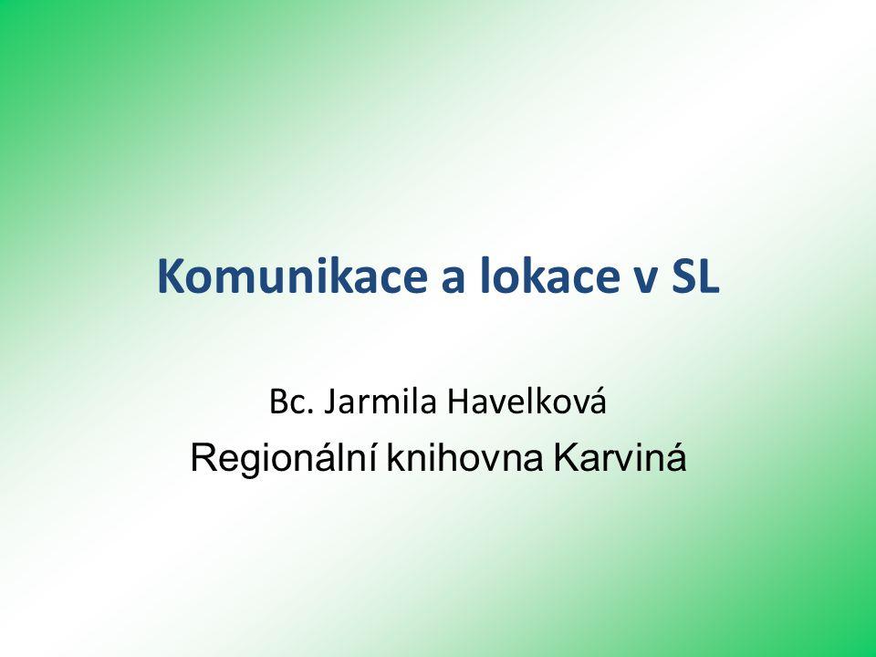 Komunikace a lokace v SL Bc. Jarmila Havelková Regionální knihovna Karviná