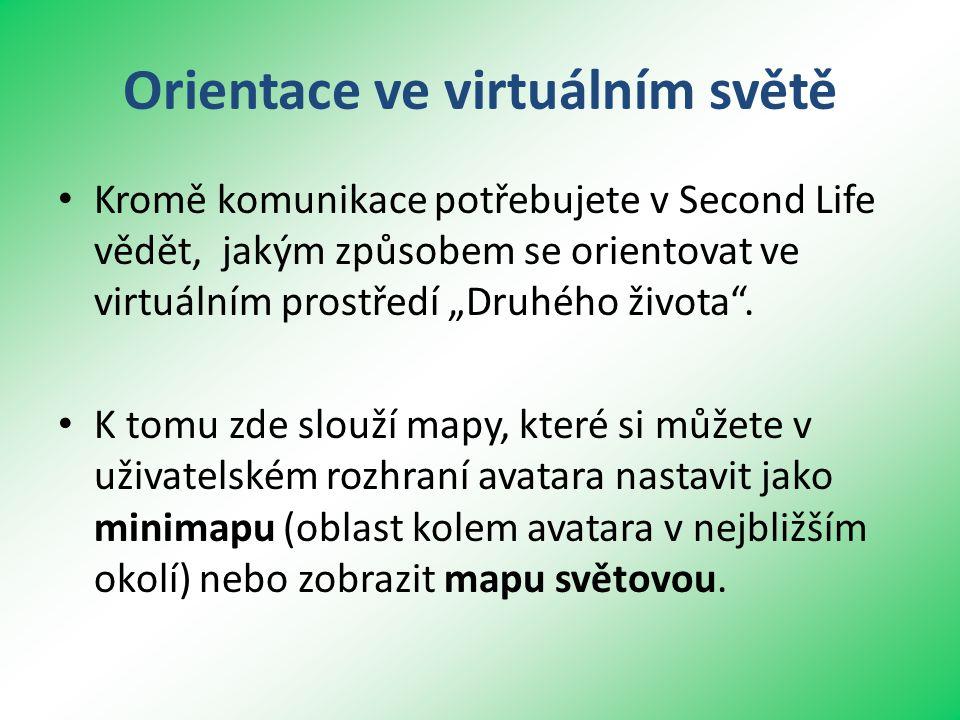 """Orientace ve virtuálním světě • Kromě komunikace potřebujete v Second Life vědět, jakým způsobem se orientovat ve virtuálním prostředí """"Druhého života ."""