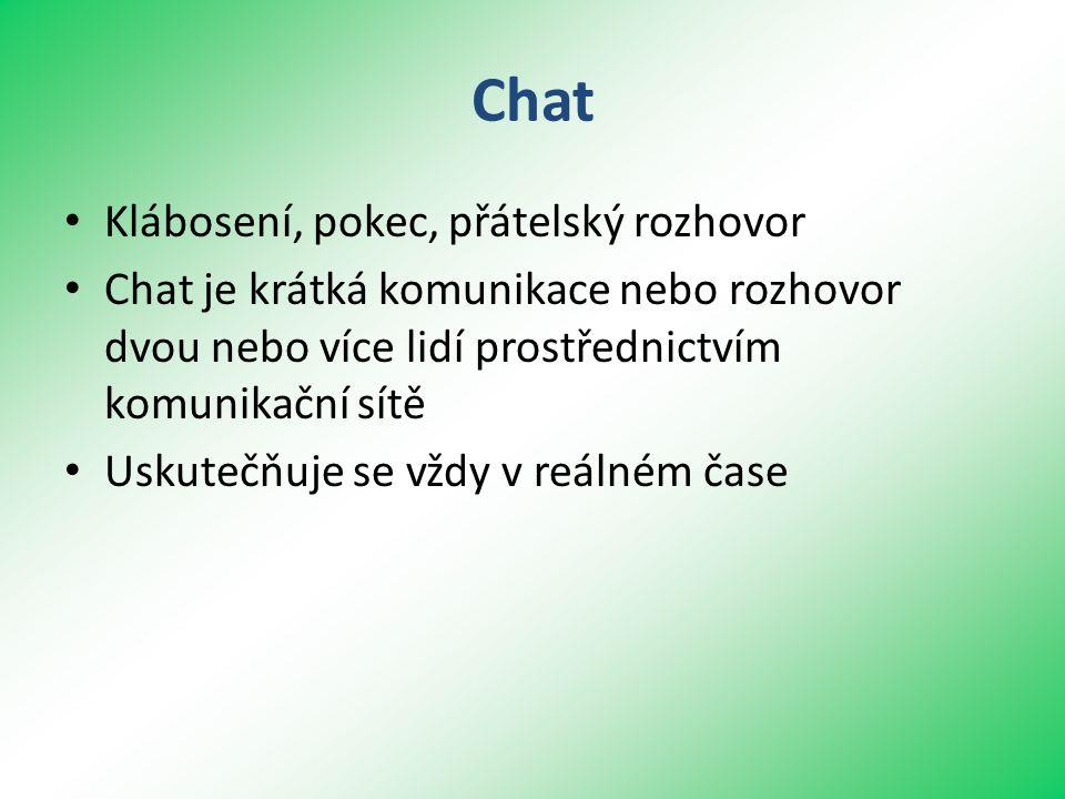 Chat • Klábosení, pokec, přátelský rozhovor • Chat je krátká komunikace nebo rozhovor dvou nebo více lidí prostřednictvím komunikační sítě • Uskutečňuje se vždy v reálném čase