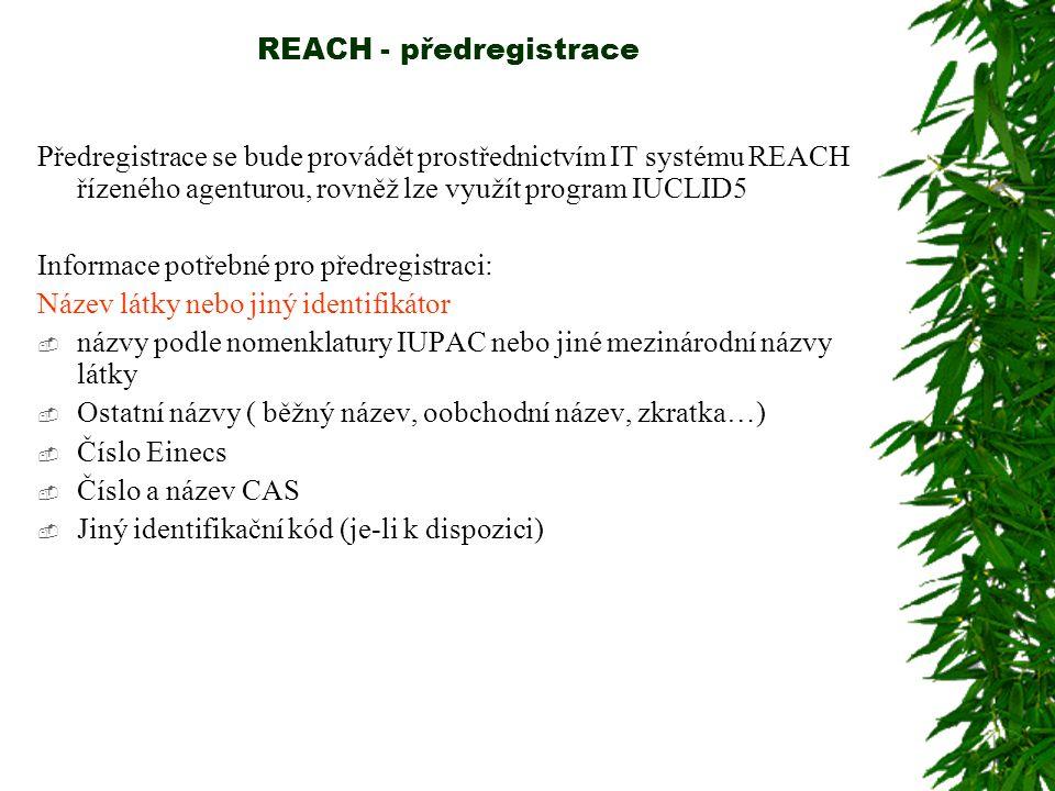 REACH - předregistrace Předregistrace se bude provádět prostřednictvím IT systému REACH řízeného agenturou, rovněž lze využít program IUCLID5 Informace potřebné pro předregistraci: Název látky nebo jiný identifikátor  názvy podle nomenklatury IUPAC nebo jiné mezinárodní názvy látky  Ostatní názvy ( běžný název, oobchodní název, zkratka…)  Číslo Einecs  Číslo a název CAS  Jiný identifikační kód (je-li k dispozici)