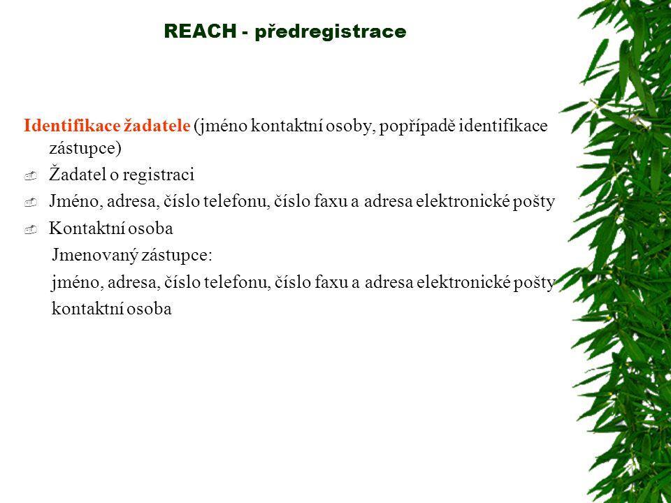 REACH - předregistrace Identifikace žadatele (jméno kontaktní osoby, popřípadě identifikace zástupce)  Žadatel o registraci  Jméno, adresa, číslo telefonu, číslo faxu a adresa elektronické pošty  Kontaktní osoba Jmenovaný zástupce: jméno, adresa, číslo telefonu, číslo faxu a adresa elektronické pošty kontaktní osoba