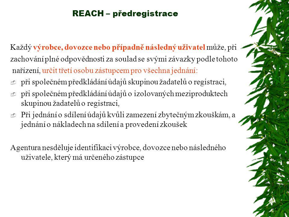 REACH – předregistrace Každý výrobce, dovozce nebo případně následný uživatel může, při zachování plné odpovědnosti za soulad se svými závazky podle tohoto nařízení, určit třetí osobu zástupcem pro všechna jednání:  při společném předkládání údajů skupinou žadatelů o registraci,  při společném předkládání údajů o izolovaných meziproduktech skupinou žadatelů o registraci,  Při jednání o sdílení údajů kvůli zamezení zbytečným zkouškám, a jednání o nákladech na sdílení a provedení zkoušek Agentura nesděluje identifikaci výrobce, dovozce nebo následného uživatele, který má určeného zástupce