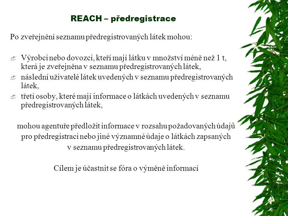 REACH – předregistrace Po zveřejnění seznamu předregistrovaných látek mohou:  Výrobci nebo dovozci, kteří mají látku v množství méně než 1 t, která je zveřejněna v seznamu předregistrovaných látek,  následní uživatelé látek uvedených v seznamu předregistrovaných látek,  třetí osoby, které mají informace o látkách uvedených v seznamu předregistrovaných látek, mohou agentuře předložit informace v rozsahu požadovaných údajů pro předregistraci nebo jiné významné údaje o látkách zapsaných v seznamu předregistrovaných látek.