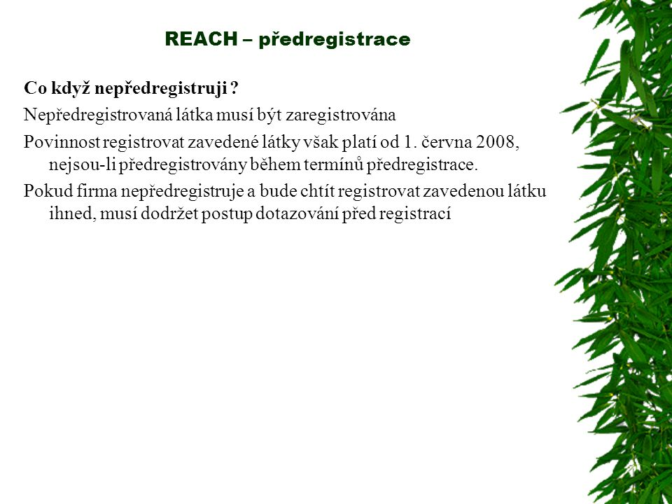 REACH – předregistrace Co když nepředregistruji ? Nepředregistrovaná látka musí být zaregistrována Povinnost registrovat zavedené látky však platí od