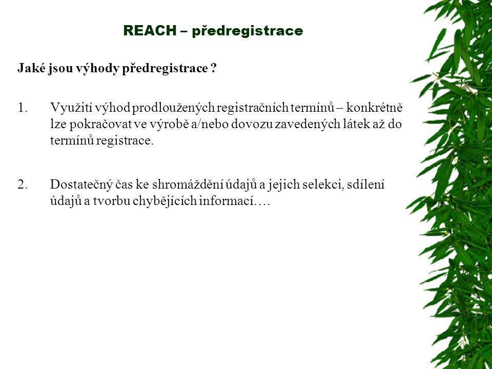 REACH – předregistrace Jaké jsou výhody předregistrace ? 1.Využití výhod prodloužených registračních termínů – konkrétně lze pokračovat ve výrobě a/ne