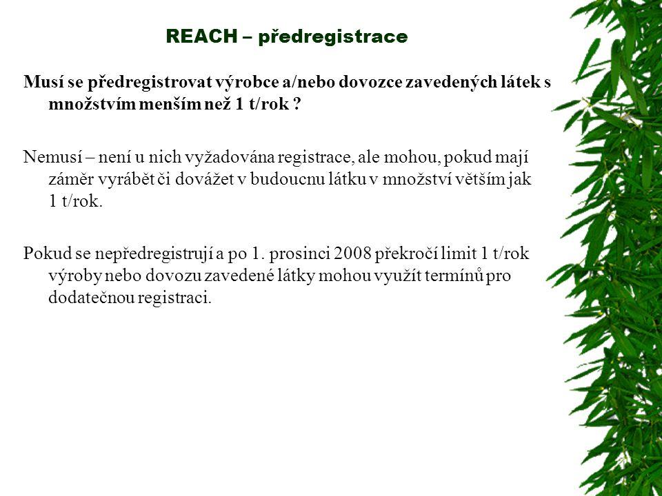 REACH – předregistrace Musí se předregistrovat výrobce a/nebo dovozce zavedených látek s množstvím menším než 1 t/rok ? Nemusí – není u nich vyžadován